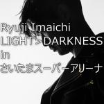 """12/1,2今市隆二""""LIGHT>DARKNESS""""さいたまスーパーアリーナ レポ・セトリ・座席情報"""