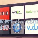 動画配信サービスはどれがいいのか?メリットデメリットを比較してみた!
