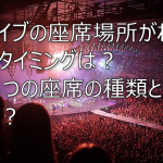ライブの座席の場所がわかるタイミングはいつ?6つの座席の種類とは?