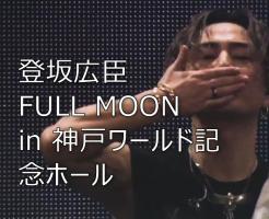 登坂広臣 FULLMOON 神戸ワールド記念ホール
