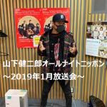 山下健二郎のオールナイトニッポン~2019年1月11日,18日,25日放送内容~